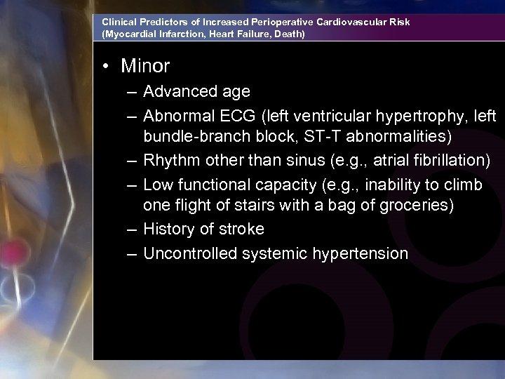 Clinical Predictors of Increased Perioperative Cardiovascular Risk (Myocardial Infarction, Heart Failure, Death) • Minor