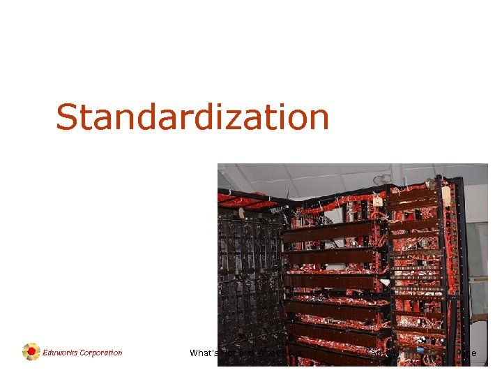 Standardization Eduworks Corporation What's Hot and What's Not 3 -Sep-03 Page