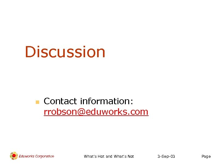 Discussion n Contact information: rrobson@eduworks. com Eduworks Corporation What's Hot and What's Not 3
