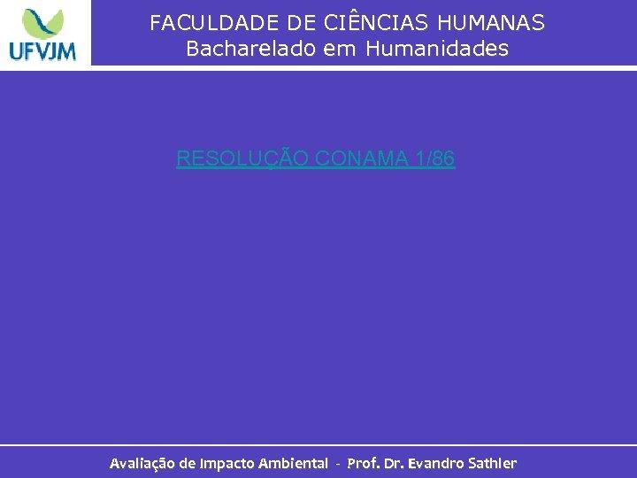 FACULDADE DE CIÊNCIAS HUMANAS Bacharelado em Humanidades RESOLUÇÃO CONAMA 1/86 Avaliação de Impacto Ambiental