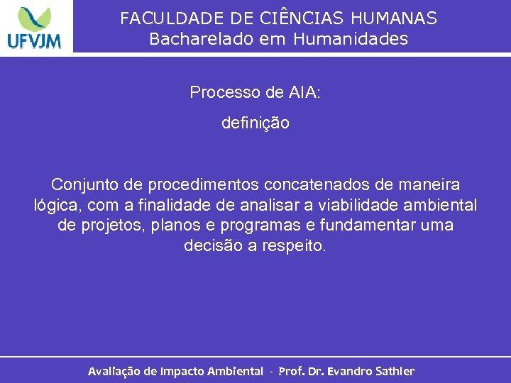 FACULDADE DE CIÊNCIAS HUMANAS Bacharelado em Humanidades Processo de AIA: definição Conjunto de procedimentos