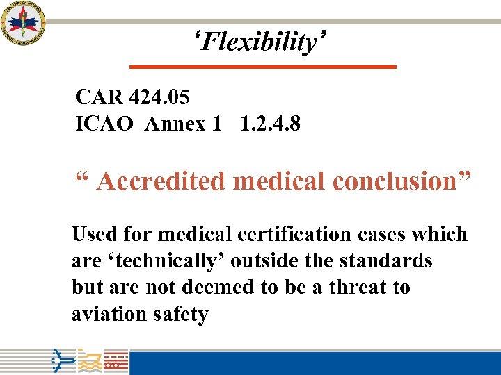 "'Flexibility' CAR 424. 05 ICAO Annex 1 1. 2. 4. 8 "" Accredited medical"