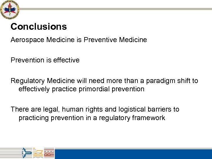 Conclusions Aerospace Medicine is Preventive Medicine Prevention is effective Regulatory Medicine will need more