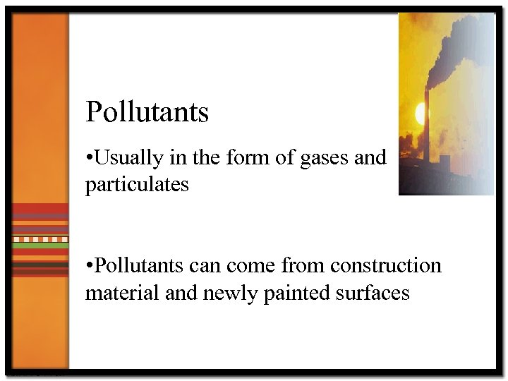Pollutants • Usually in the form of gases and particulates • Pollutants can come