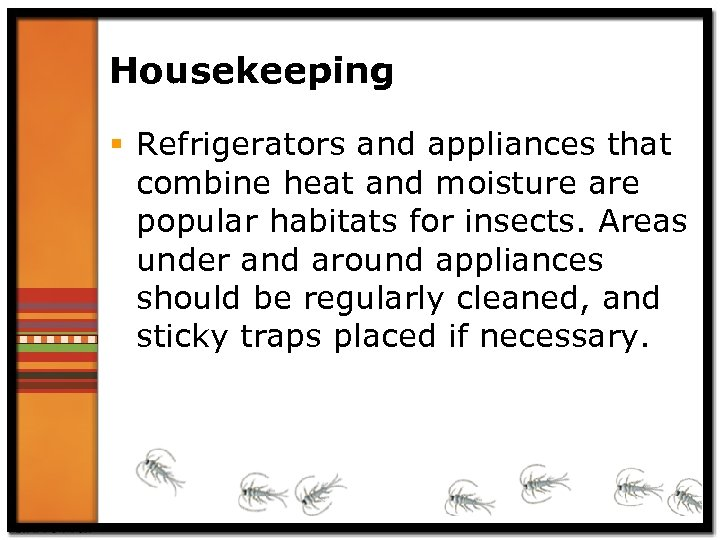 Housekeeping § Refrigerators and appliances that combine heat and moisture are popular habitats for
