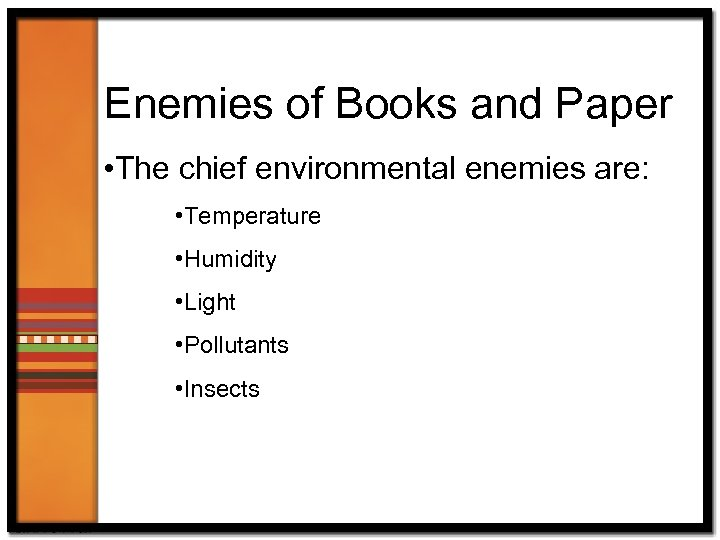 Enemies of Books and Paper • The chief environmental enemies are: • Temperature •