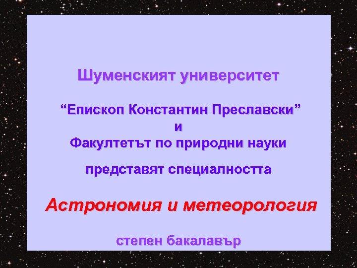 """Шуменският университет """"Епископ Константин Преславски"""" и Факултетът по природни науки представят специалността Астрономия и"""