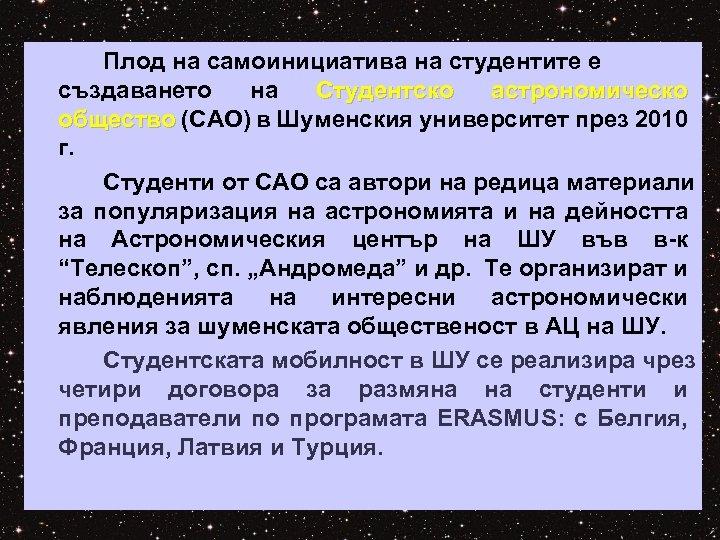 Плод на самоинициатива на студентите е създаването на Студентско астрономическо общество (САО) в Шуменския