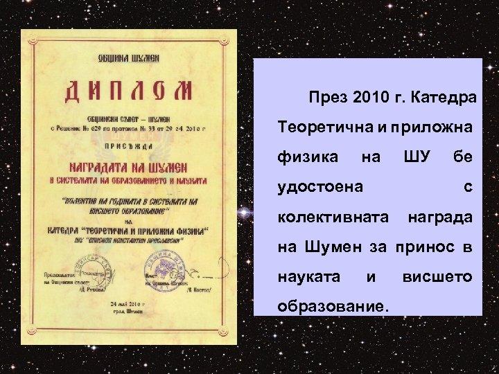 През 2010 г. Катедра Теоретична и приложна физика на удостоена ШУ бе с колективната