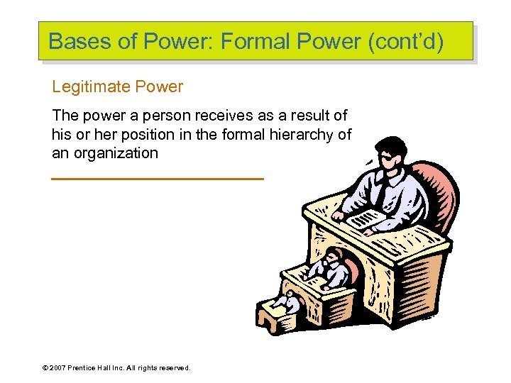Bases of Power: Formal Power (cont'd) Legitimate Power The power a person receives as