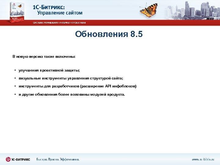 Обновления 8. 5 В новую версию также включены: • улучшения проактивной защиты; • визуальные