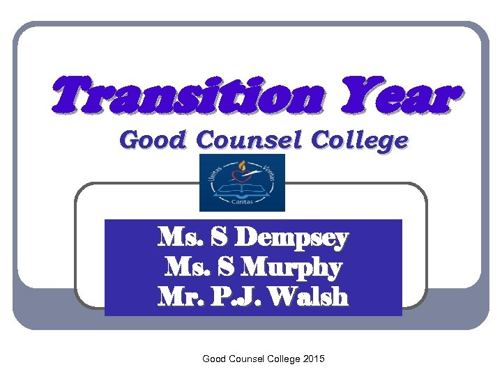 Transition Year Good Counsel College Ms. S Dempsey Ms. S Murphy Mr. P. J.