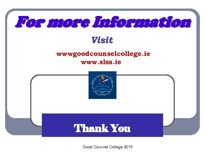 For more Information Visit wwwgoodcounselcollege. ie www. slss. ie Thank You Good Counsel College