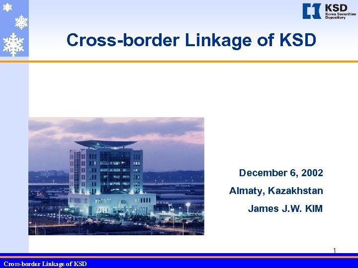 Cross-border Linkage of KSD December 6, 2002 Almaty, Kazakhstan James J. W. KIM 1
