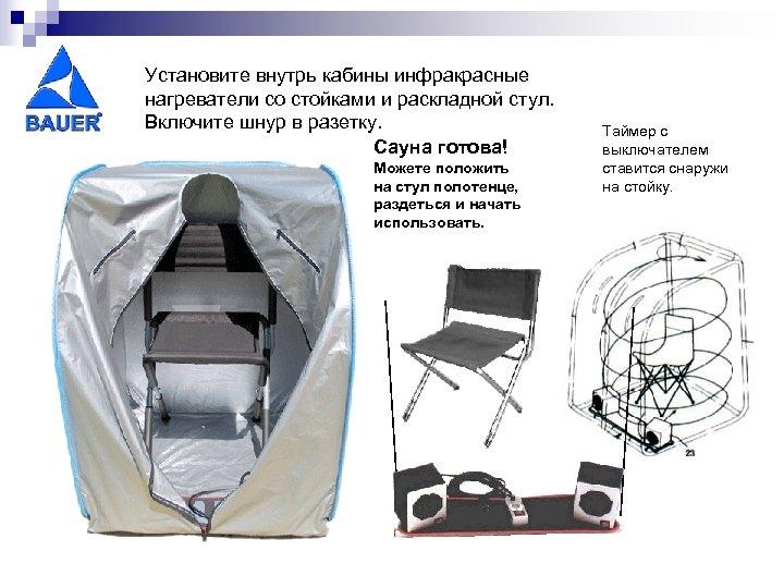 Установите внутрь кабины инфракрасные нагреватели со стойками и раскладной стул. Включите шнур в разетку.