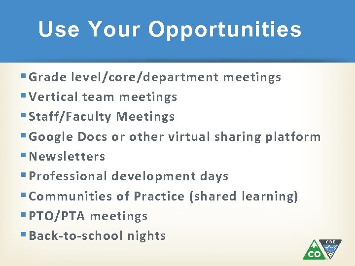 Use Your Opportunities § Grade level/core/department meetings § Vertical team meetings § Staff/Faculty Meetings