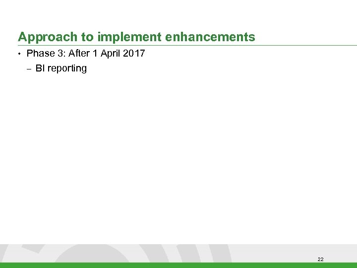 Approach to implement enhancements • Phase 3: After 1 April 2017 – BI reporting