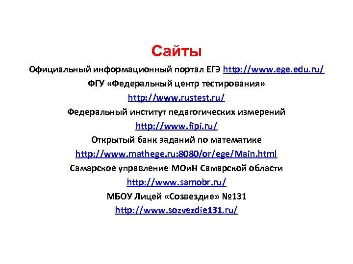 Сайты Официальный информационный портал ЕГЭ http: //www. ege. edu. ru/ ФГУ «Федеральный центр тестирования»
