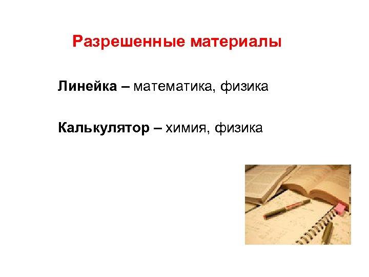 Разрешенные материалы Линейка – математика, физика Калькулятор – химия, физика