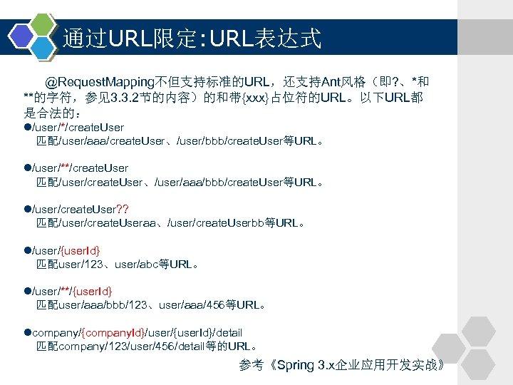 通过URL限定: URL表达式 @Request. Mapping不但支持标准的URL,还支持Ant风格(即? 、*和 **的字符,参见3. 3. 2节的内容)的和带{xxx}占位符的URL。以下URL都 是合法的: l/user/*/create. User 匹配/user/aaa/create. User、/user/bbb/create. User等URL。