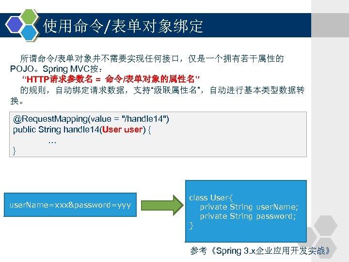 """使用命令/表单对象绑定 所谓命令/表单对象并不需要实现任何接口,仅是一个拥有若干属性的 POJO。Spring MVC按: """"HTTP请求参数名 = 命令/表单对象的属性名"""" 的规则,自动绑定请求数据,支持""""级联属性名"""",自动进行基本类型数据转 换。 @Request. Mapping(value ="""