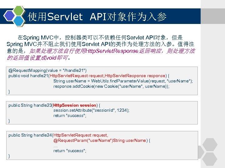 使用Servlet API对象作为入参 在Spring MVC中,控制器类可以不依赖任何Servlet API对象,但是 Spring MVC并不阻止我们使用Servlet API的类作为处理方法的入参。值得注 意的是,如果处理方法自行使用Http. Servlet. Response返回响应,则处理方法 的返回值设置成void即可。 @Request. Mapping(value