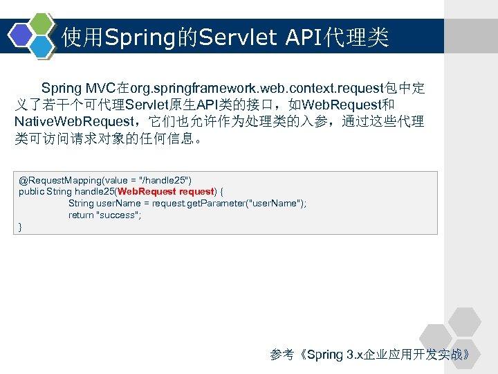 使用Spring的Servlet API代理类 Spring MVC在org. springframework. web. context. request包中定 义了若干个可代理Servlet原生API类的接口,如Web. Request和 Native. Web. Request,它们也允许作为处理类的入参,通过这些代理 类可访问请求对象的任何信息。