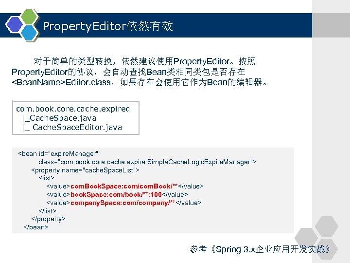Property. Editor依然有效 对于简单的类型转换,依然建议使用Property. Editor。按照 Property. Editor的协议,会自动查找Bean类相同类包是否存在 <Bean. Name>Editor. class,如果存在会使用它作为Bean的编辑器。 com. book. core. cache. expired