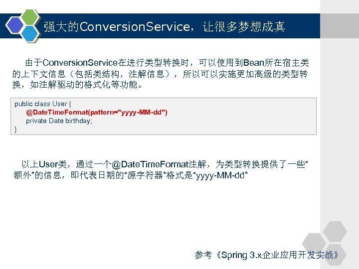 强大的Conversion. Service,让很多梦想成真 由于Conversion. Service在进行类型转换时,可以使用到Bean所在宿主类 的上下文信息(包括类结构,注解信息),所以可以实施更加高级的类型转 换,如注解驱动的格式化等功能。 public class User { @Date. Time. Format(pattern=