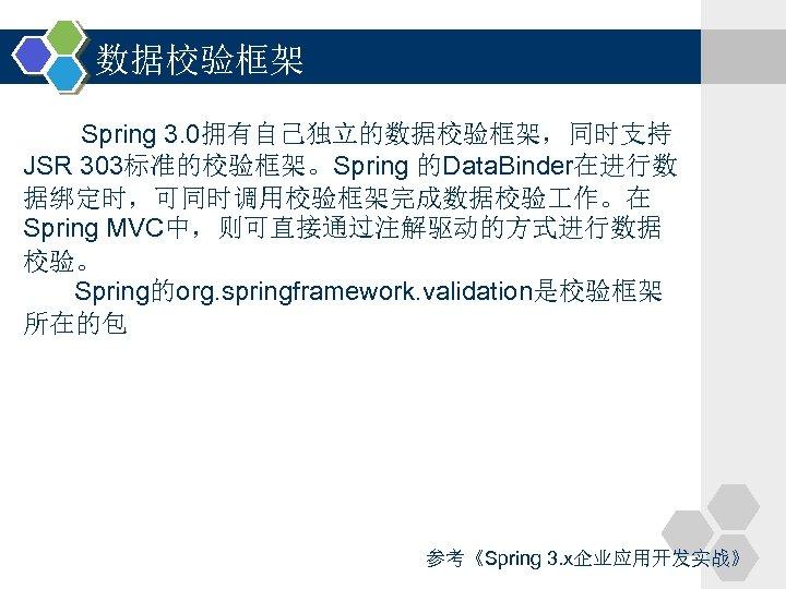 数据校验框架 Spring 3. 0拥有自己独立的数据校验框架,同时支持 JSR 303标准的校验框架。Spring 的Data. Binder在进行数 据绑定时,可同时调用校验框架完成数据校验 作。在 Spring MVC中,则可直接通过注解驱动的方式进行数据 校验。 Spring的org.