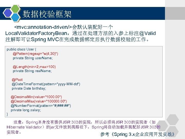 数据校验框架 <mvc: annotation-driven/>会默认装配好一个 Local. Validator. Factory. Bean,通过在处理方法的入参上标注@Valid 注解即可让Spring MVC在完成数据绑定后执行数据校验的 作。 public class User {
