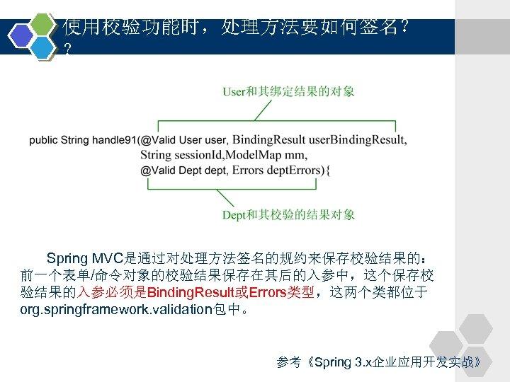 使用校验功能时,处理方法要如何签名? ? Spring MVC是通过对处理方法签名的规约来保存校验结果的: 前一个表单/命令对象的校验结果保存在其后的入参中,这个保存校 验结果的入参必须是Binding. Result或Errors类型,这两个类都位于 org. springframework. validation包中。 参考《Spring 3. x企业应用开发实战》