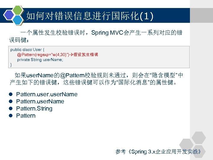 """如何对错误信息进行国际化(1) 一个属性发生校验错误时,Spring MVC会产生一系列对应的错 误码键: public class User { @Pattern(regexp=""""w{4, 30}"""") 假设发生错误 private String user."""