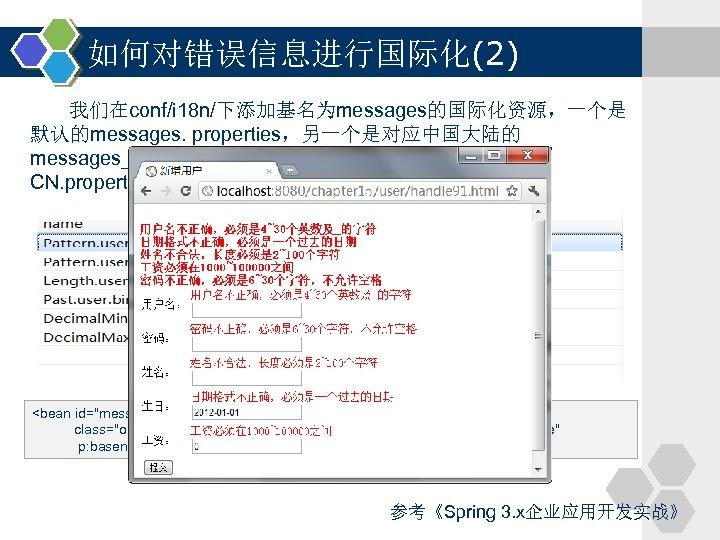 如何对错误信息进行国际化(2) 我们在conf/i 18 n/下添加基名为messages的国际化资源,一个是 默认的messages. properties,另一个是对应中国大陆的 messages_zh_CN. properties。来看一下messages_zh_ CN. properties资源文件的内容: <bean id=