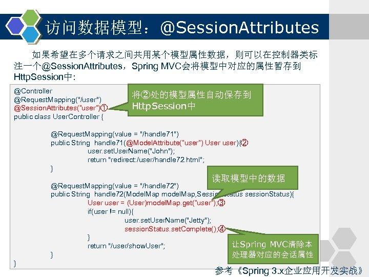 访问数据模型:@Session. Attributes 如果希望在多个请求之间共用某个模型属性数据,则可以在控制器类标 注一个@Session. Attributes,Spring MVC会将模型中对应的属性暂存到 Http. Session中: @Controller @Request. Mapping(