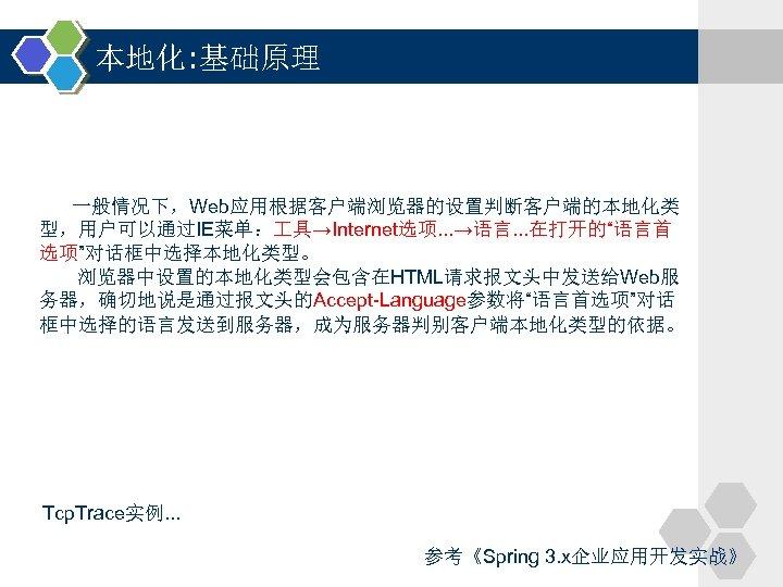 """本地化: 基础原理 一般情况下,Web应用根据客户端浏览器的设置判断客户端的本地化类 型,用户可以通过IE菜单: 具→Internet选项. . . →语言. . . 在打开的""""语言首 选项""""对话框中选择本地化类型。 浏览器中设置的本地化类型会包含在HTML请求报文头中发送给Web服 务器,确切地说是通过报文头的Accept-Language参数将""""语言首选项""""对话"""