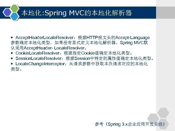 本地化: Spring MVC的本地化解析器 Accept. Header. Locale. Resolver:根据HTTP报文头的Accept-Language 参数确定本地化类型,如果没有显式定义本地化解析器,Spring MVC默 认采用Accept. Header- Locale. Resolver。 Cookie.