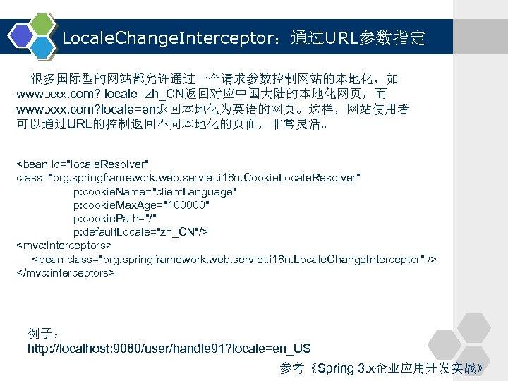 Locale. Change. Interceptor:通过URL参数指定 很多国际型的网站都允许通过一个请求参数控制网站的本地化,如 www. xxx. com? locale=zh_CN返回对应中国大陆的本地化网页,而 www. xxx. com? locale=en返回本地化为英语的网页。这样,网站使用者 可以通过URL的控制返回不同本地化的页面,非常灵活。 <bean