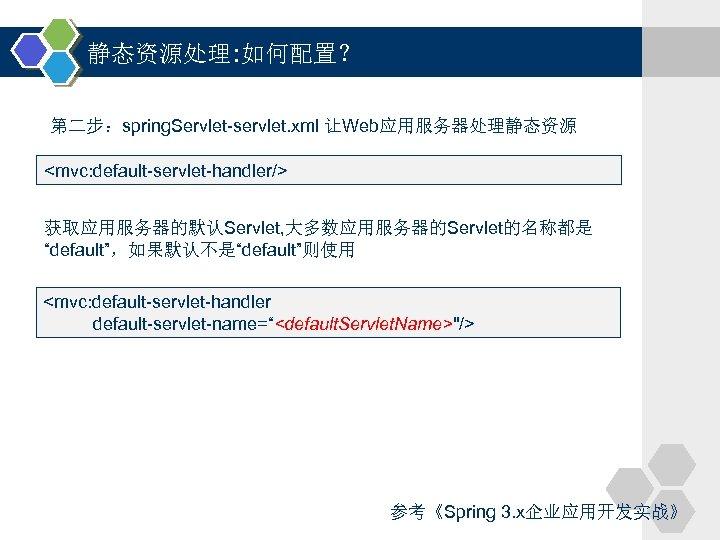 """静态资源处理: 如何配置? 第二步:spring. Servlet-servlet. xml 让Web应用服务器处理静态资源 <mvc: default-servlet-handler/> 获取应用服务器的默认Servlet, 大多数应用服务器的Servlet的名称都是 """"default"""",如果默认不是""""default""""则使用 <mvc: default-servlet-handler default-servlet-name=""""<default."""