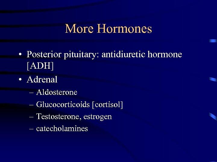 More Hormones • Posterior pituitary: antidiuretic hormone [ADH] • Adrenal – Aldosterone – Glucocorticoids