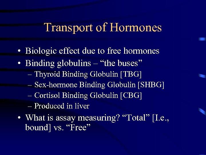 Transport of Hormones • Biologic effect due to free hormones • Binding globulins –