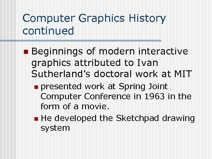 Computer Graphics History continued n Beginnings of modern interactive graphics attributed to Ivan Sutherland's