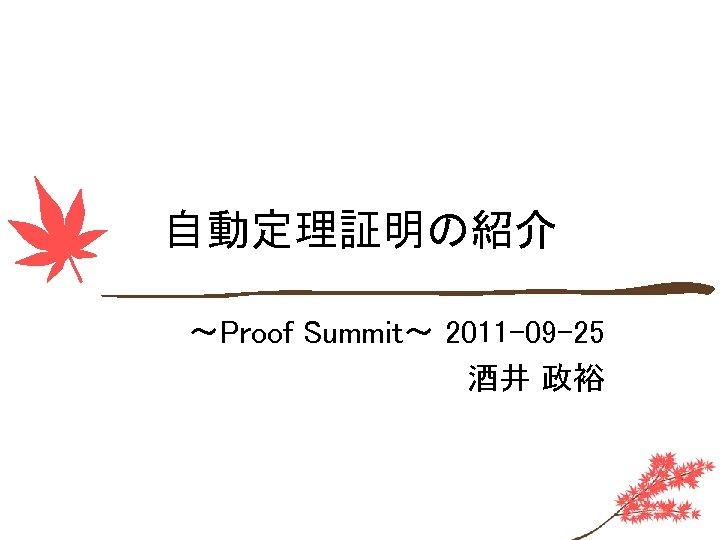 自動定理証明の紹介 ~Proof Summit~ 2011 -09 -25 酒井 政裕