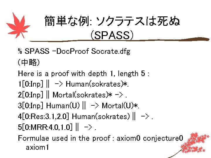 簡単な例: ソクラテスは死ぬ (SPASS) % SPASS -Doc. Proof Socrate. dfg (中略) Here is a proof