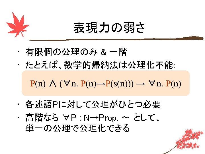 表現力の弱さ • 有限個の公理のみ & 一階 • たとえば、数学的帰納法は公理化不能: P(n) ∧ (∀n. P(n)→P(s(n))) → ∀n. P(n)
