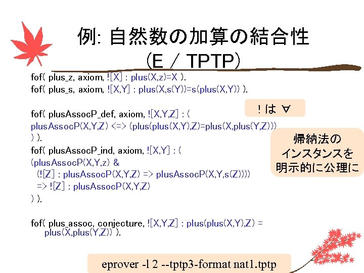 例: 自然数の加算の結合性 (E / TPTP) fof( plus_z, axiom, ![X] : plus(X, z)=X ). fof(
