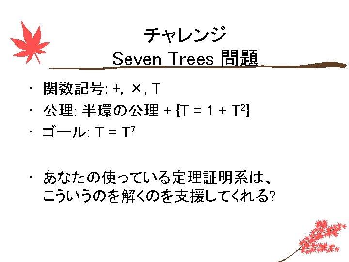 チャレンジ Seven Trees 問題 • 関数記号: +, ×, T • 公理: 半環の公理 + {T