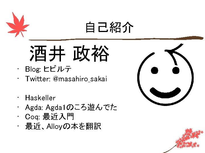 自己紹介 酒井 政裕 • Blog: ヒビルテ • Twitter: @masahiro_sakai • • Haskeller Agda: Agda