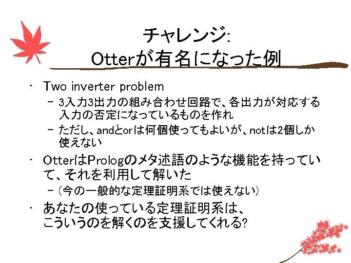 チャレンジ: Otterが有名になった例 • Two inverter problem – 3入力 3出力の組み合わせ回路で、各出力が対応する 入力の否定になっているものを作れ – ただし、andとorは何個使ってもよいが、notは 2個しか 使えない