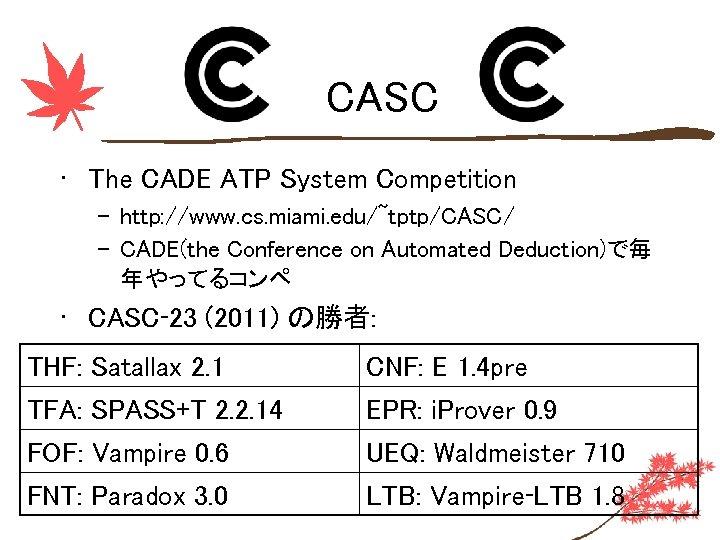 CASC • The CADE ATP System Competition – http: //www. cs. miami. edu/~tptp/CASC/ –